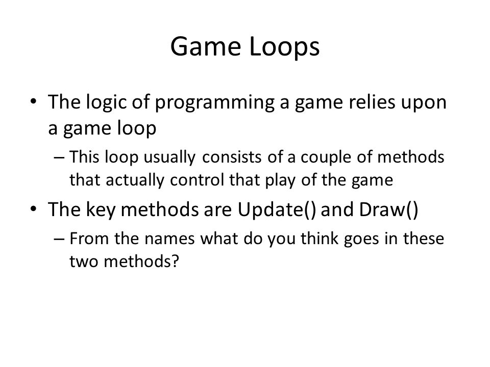 Game Loops The logic of programming a game relies upon a game loop – This loop usually consists of a couple of methods that actually control that play of the game The key methods are Update() and Draw() – From the names what do you think goes in these two methods