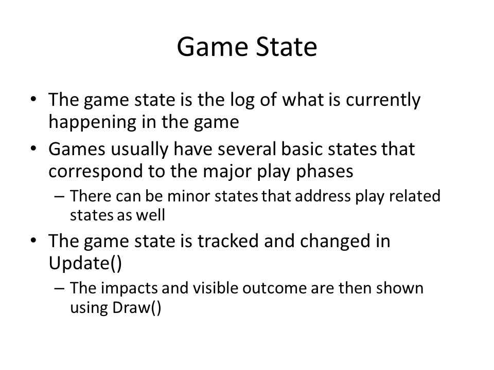 Game State The game state is the log of what is currently happening in the game Games usually have several basic states that correspond to the major play phases – There can be minor states that address play related states as well The game state is tracked and changed in Update() – The impacts and visible outcome are then shown using Draw()