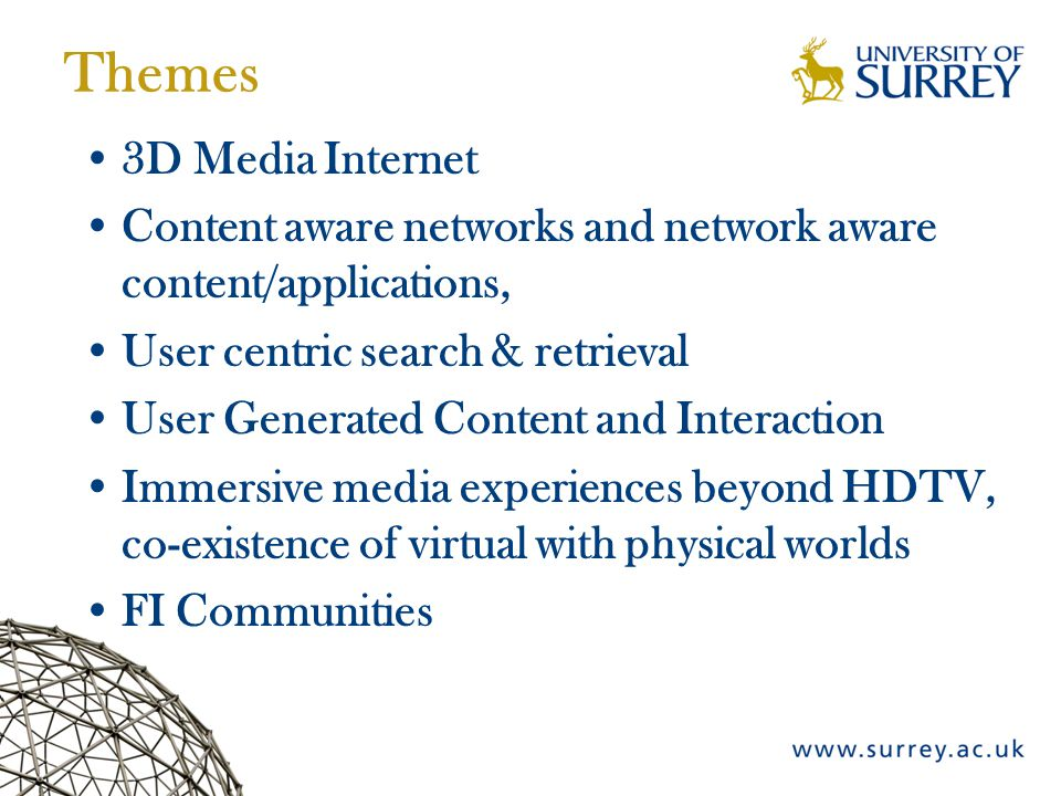 Themes 3D Media Internet Content aware networks and network aware content/applications, User centric search & retrieval User Generated Content and Interaction Immersive media experiences beyond HDTV, co-existence of virtual with physical worlds FI Communities