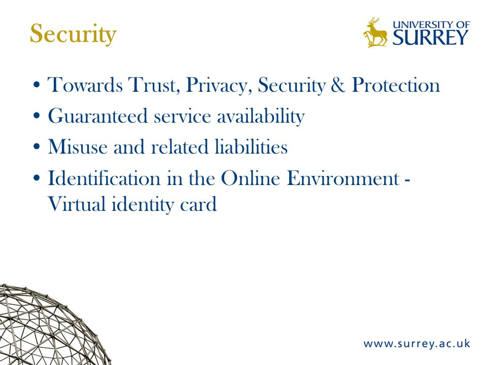 Security Towards Trust, Privacy, Security & Protection Guaranteed service availability Misuse and related liabilities Identification in the Online Environment - Virtual identity card