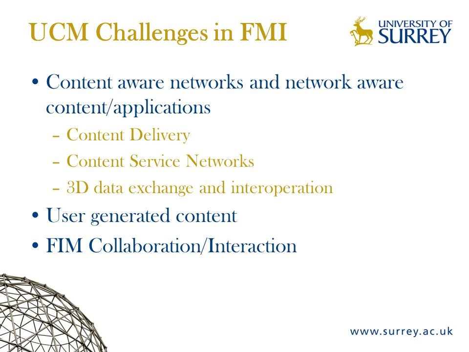 UCM Challenges in FMI Content aware networks and network aware content/applications –Content Delivery –Content Service Networks –3D data exchange and interoperation User generated content FIM Collaboration/Interaction