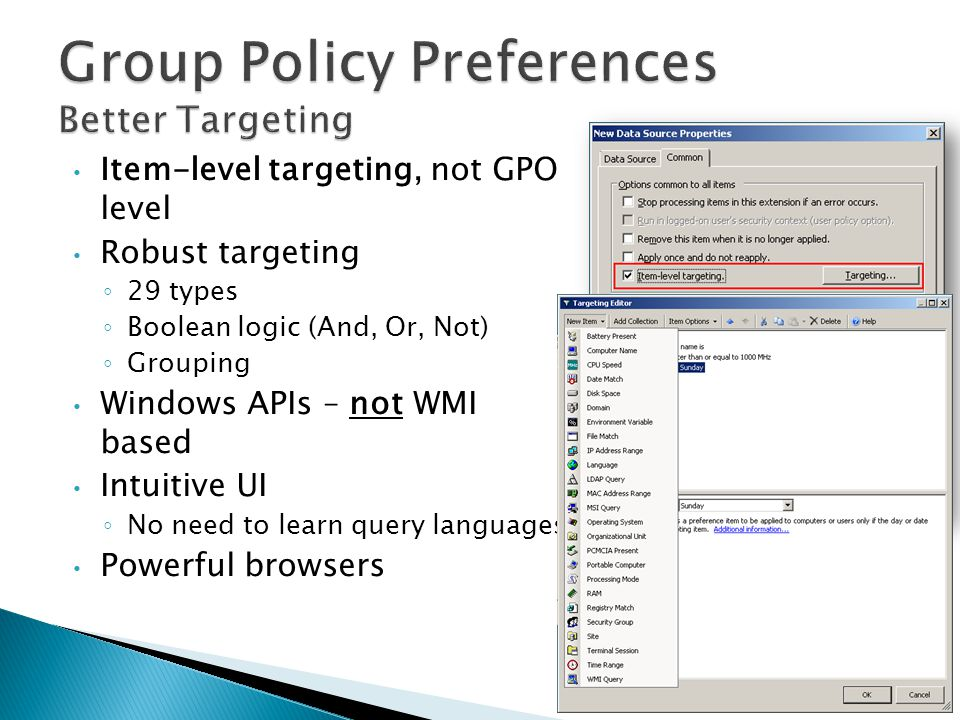 Item-level targeting, not GPO level Robust targeting ◦ 29 types ◦ Boolean logic (And, Or, Not) ◦ Grouping Windows APIs – not WMI based Intuitive UI ◦ No need to learn query languages Powerful browsers