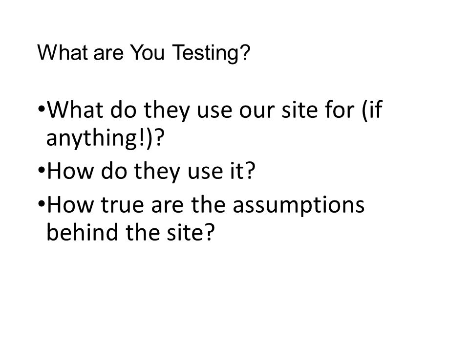What are You Testing. What do they use our site for (if anything!).