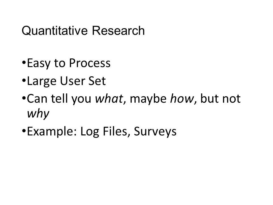 Quantitative Research Easy to Process Large User Set Can tell you what, maybe how, but not why Example: Log Files, Surveys