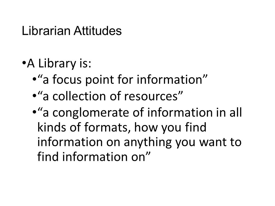 Librarian Attitudes A Library is: a focus point for information a collection of resources a conglomerate of information in all kinds of formats, how you find information on anything you want to find information on