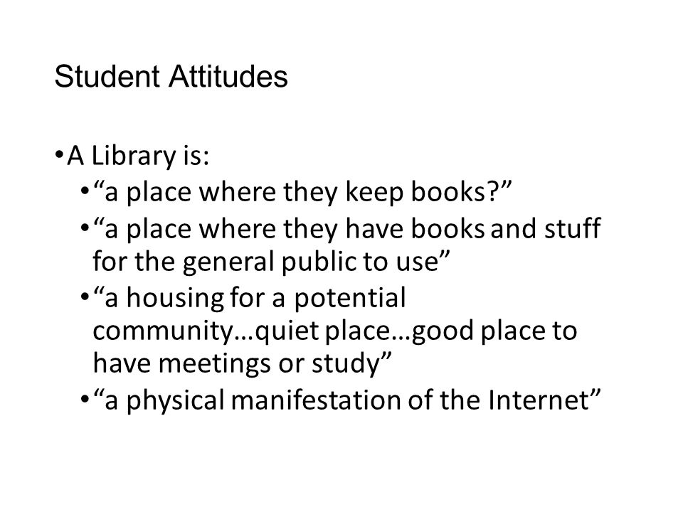 Student Attitudes A Library is: a place where they keep books a place where they have books and stuff for the general public to use a housing for a potential community…quiet place…good place to have meetings or study a physical manifestation of the Internet
