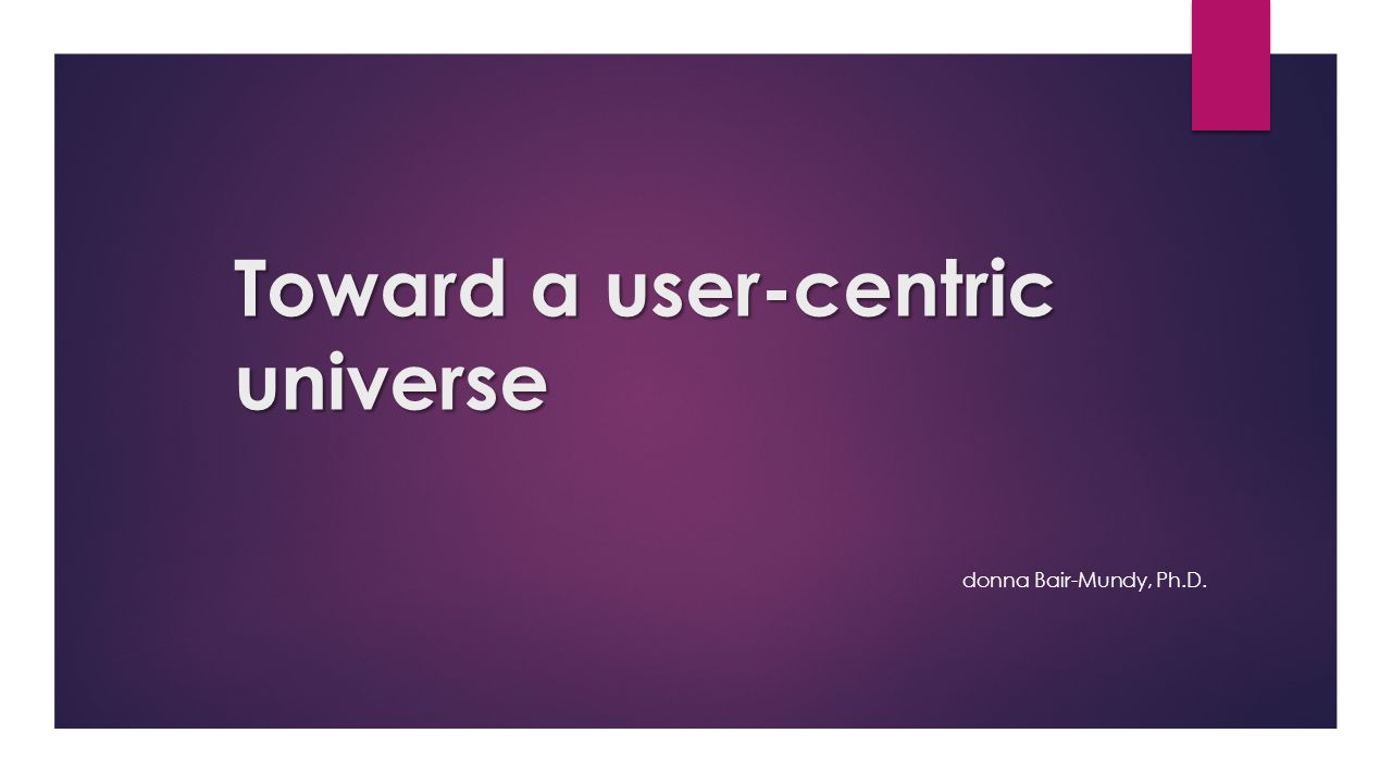 Toward a user-centric universe donna Bair-Mundy, Ph.D.