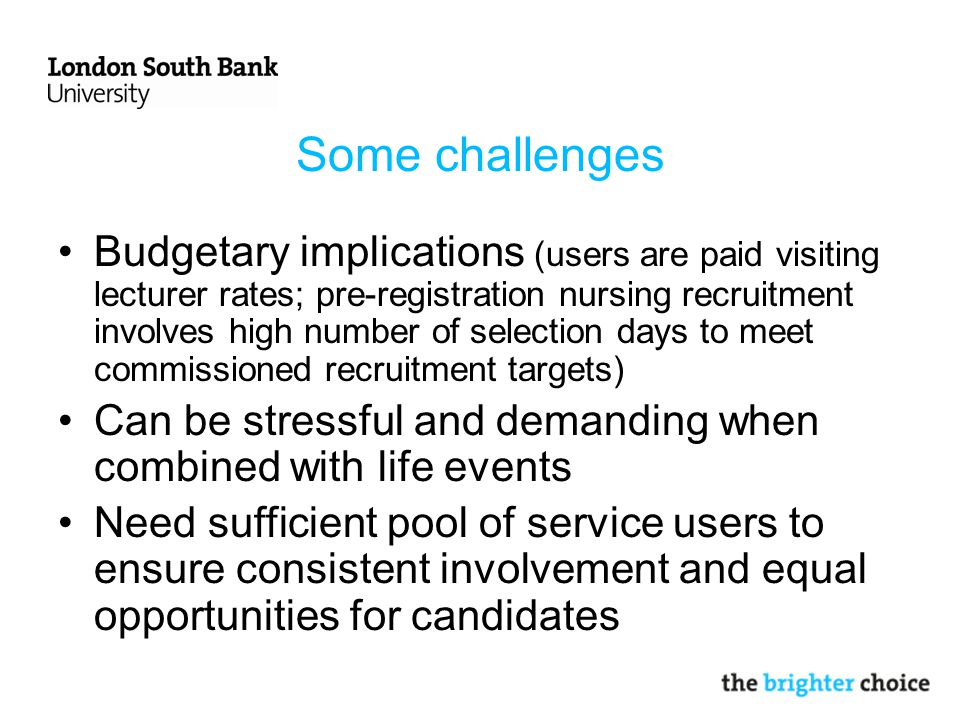 Some challenges Budgetary implications (users are paid visiting lecturer rates; pre-registration nursing recruitment involves high number of selection days to meet commissioned recruitment targets) Can be stressful and demanding when combined with life events Need sufficient pool of service users to ensure consistent involvement and equal opportunities for candidates