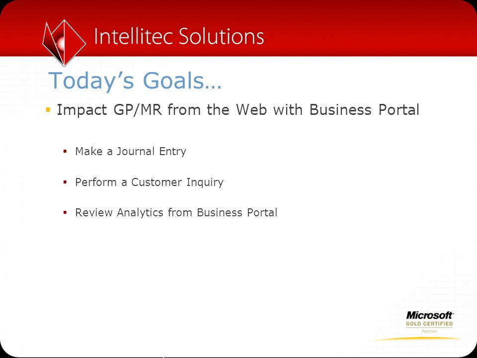 Today's Goals…  Impact GP/MR from the Web with Business Portal  Make a Journal Entry  Perform a Customer Inquiry  Review Analytics from Business Portal