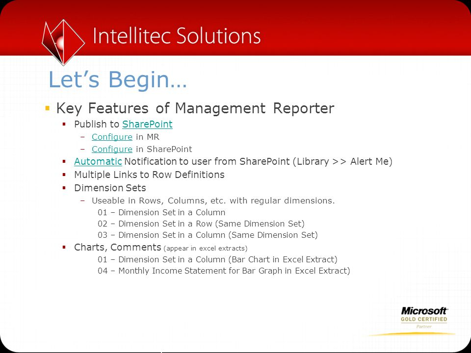 Let's Begin…  Key Features of Management Reporter  Review MR reports without MR viewer  Security Groups –Discuss Bug, Pre-RU5, note Lumbergh in Summary and All Access Groups  Limit access with Trees, One Report for Many Users  Report Scheduler  Send a report link via email to another user  Link to External Spreadsheets* –Edit >> Row Links >> New  Links to other MR Reports*