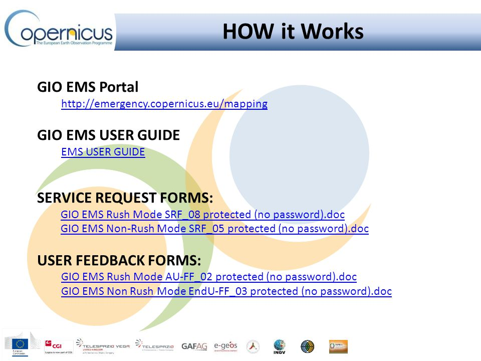 HOW it Works GIO EMS Portal http://emergency.copernicus.eu/mapping GIO EMS USER GUIDE EMS USER GUIDE SERVICE REQUEST FORMS: GIO EMS Rush Mode SRF_08 protected (no password).doc GIO EMS Non-Rush Mode SRF_05 protected (no password).doc USER FEEDBACK FORMS: GIO EMS Rush Mode AU-FF_02 protected (no password).doc GIO EMS Non Rush Mode EndU-FF_03 protected (no password).doc