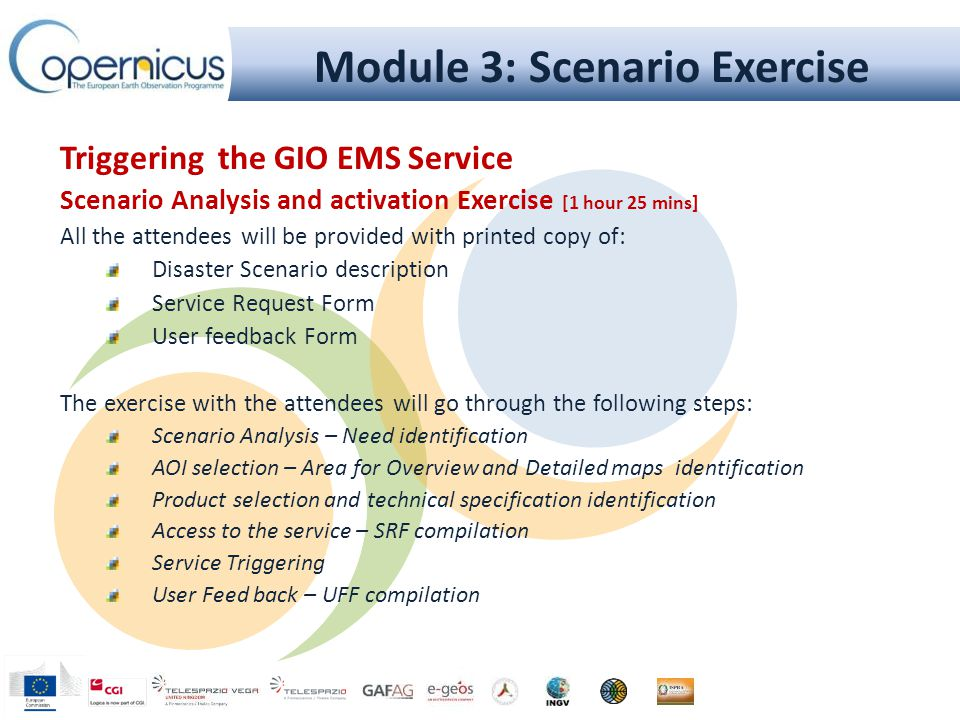 Triggering the GIO EMS Service Scenario Analysis and activation Exercise [1 hour 25 mins] All the attendees will be provided with printed copy of: Disaster Scenario description Service Request Form User feedback Form The exercise with the attendees will go through the following steps: Scenario Analysis – Need identification AOI selection – Area for Overview and Detailed maps identification Product selection and technical specification identification Access to the service – SRF compilation Service Triggering User Feed back – UFF compilation Module 3: Scenario Exercise