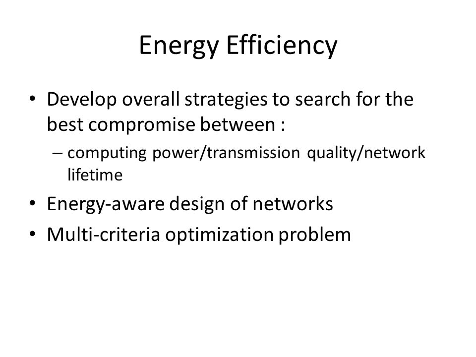 Energy Efficiency Develop overall strategies to search for the best compromise between : – computing power/transmission quality/network lifetime Energy-aware design of networks Multi-criteria optimization problem