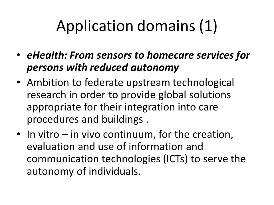 Application domains (1) eHealth: From sensors to homecare services for persons with reduced autonomy Ambition to federate upstream technological research in order to provide global solutions appropriate for their integration into care procedures and buildings.