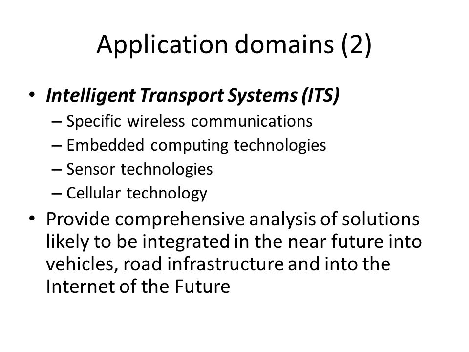 Application domains (2) Intelligent Transport Systems (ITS) – Specific wireless communications – Embedded computing technologies – Sensor technologies – Cellular technology Provide comprehensive analysis of solutions likely to be integrated in the near future into vehicles, road infrastructure and into the Internet of the Future