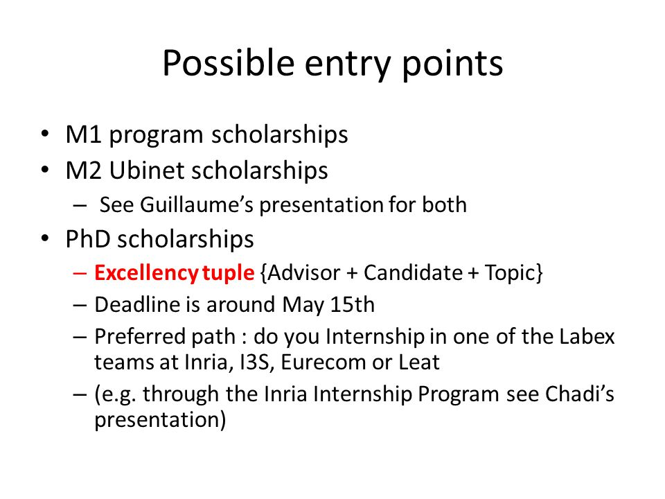 Possible entry points M1 program scholarships M2 Ubinet scholarships – See Guillaume's presentation for both PhD scholarships – Excellency tuple {Advisor + Candidate + Topic} – Deadline is around May 15th – Preferred path : do you Internship in one of the Labex teams at Inria, I3S, Eurecom or Leat – (e.g.