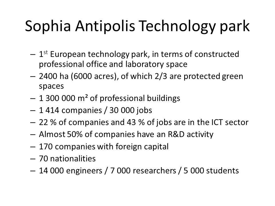 Sophia Antipolis Technology park – 1 st European technology park, in terms of constructed professional office and laboratory space – 2400 ha (6000 acres), of which 2/3 are protected green spaces – 1 300 000 m² of professional buildings – 1 414 companies / 30 000 jobs – 22 % of companies and 43 % of jobs are in the ICT sector – Almost 50% of companies have an R&D activity – 170 companies with foreign capital – 70 nationalities – 14 000 engineers / 7 000 researchers / 5 000 students