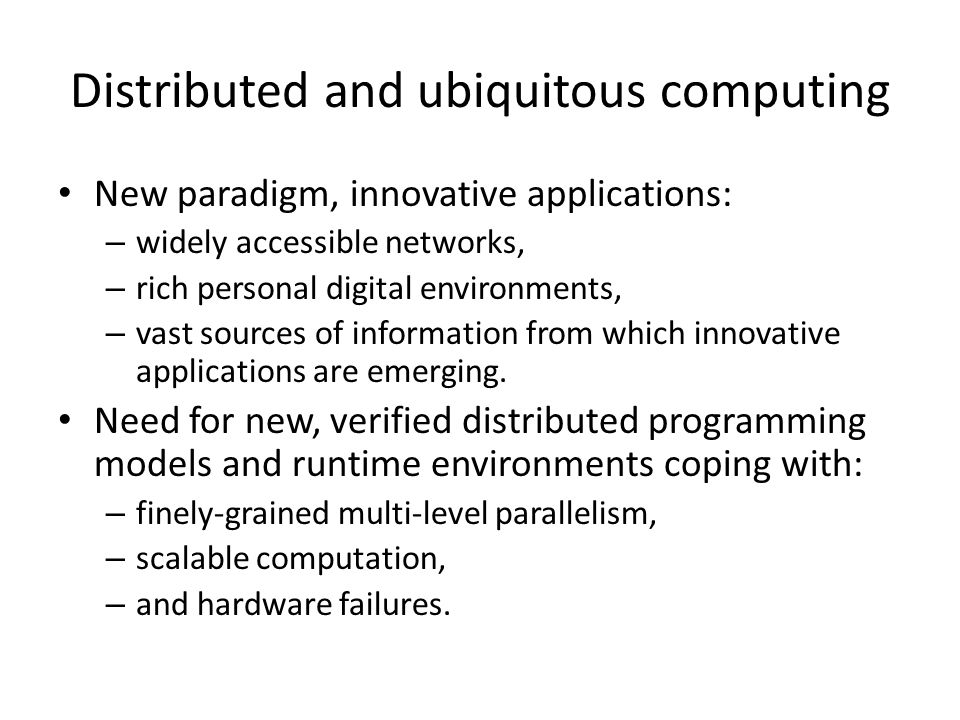 Distributed and ubiquitous computing New paradigm, innovative applications: – widely accessible networks, – rich personal digital environments, – vast sources of information from which innovative applications are emerging.