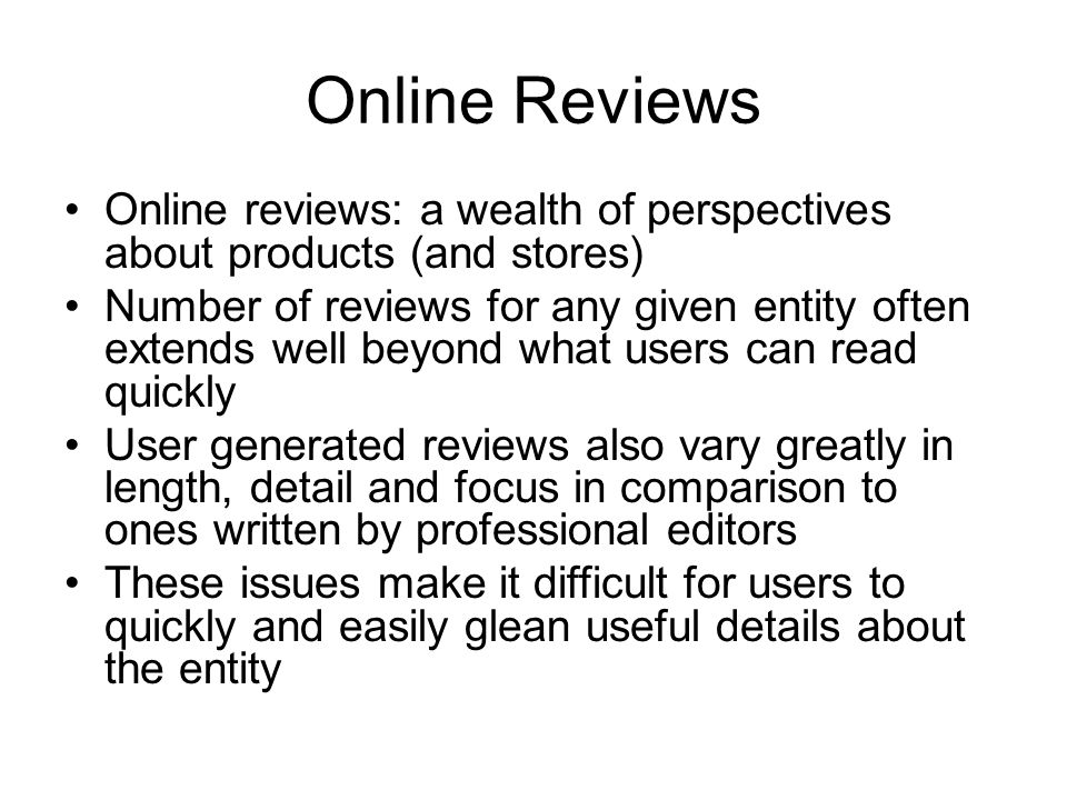 Online Reviews Online reviews: a wealth of perspectives about products (and stores) Number of reviews for any given entity often extends well beyond what users can read quickly User generated reviews also vary greatly in length, detail and focus in comparison to ones written by professional editors These issues make it difficult for users to quickly and easily glean useful details about the entity