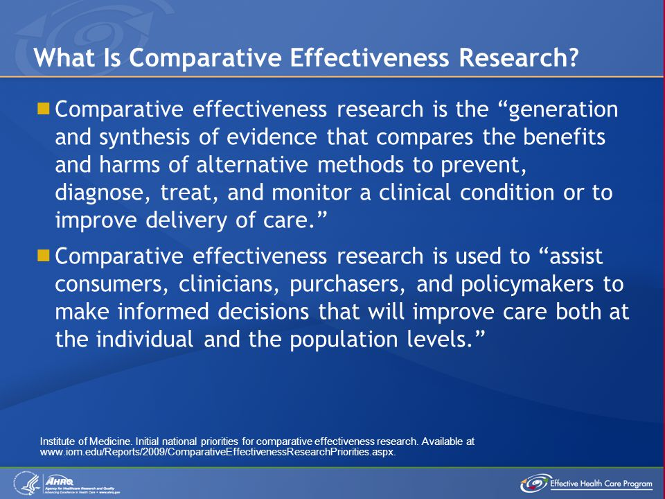  Comparative effectiveness research is the generation and synthesis of evidence that compares the benefits and harms of alternative methods to prevent, diagnose, treat, and monitor a clinical condition or to improve delivery of care.  Comparative effectiveness research is used to assist consumers, clinicians, purchasers, and policymakers to make informed decisions that will improve care both at the individual and the population levels. What Is Comparative Effectiveness Research.