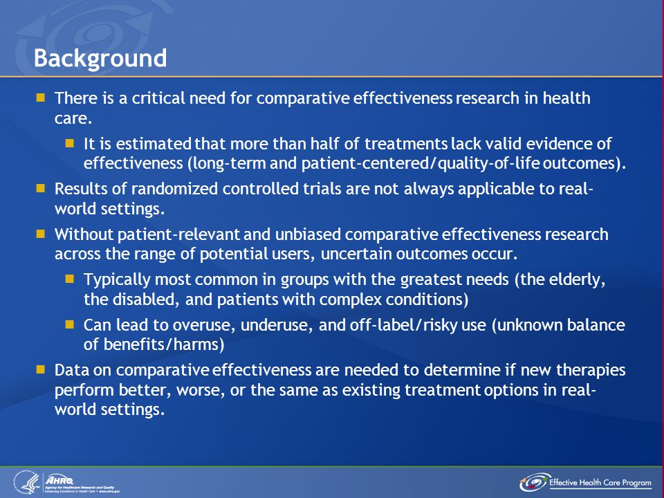  There is a critical need for comparative effectiveness research in health care.  It is estimated that more than half of treatments lack valid evide