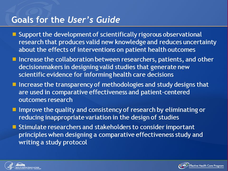  Support the development of scientifically rigorous observational research that produces valid new knowledge and reduces uncertainty about the effects of interventions on patient health outcomes  Increase the collaboration between researchers, patients, and other decisionmakers in designing valid studies that generate new scientific evidence for informing health care decisions  Increase the transparency of methodologies and study designs that are used in comparative effectiveness and patient-centered outcomes research  Improve the quality and consistency of research by eliminating or reducing inappropriate variation in the design of studies  Stimulate researchers and stakeholders to consider important principles when designing a comparative effectiveness study and writing a study protocol Goals for the User's Guide
