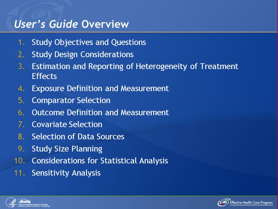 1.Study Objectives and Questions 2.Study Design Considerations 3.Estimation and Reporting of Heterogeneity of Treatment Effects 4.Exposure Definition and Measurement 5.Comparator Selection 6.Outcome Definition and Measurement 7.Covariate Selection 8.Selection of Data Sources 9.Study Size Planning 10.Considerations for Statistical Analysis 11.Sensitivity Analysis User's Guide Overview