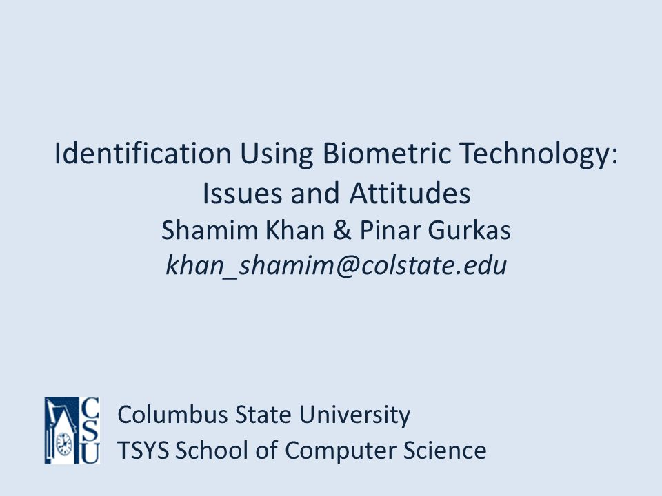 Identification Using Biometric Technology: Issues and Attitudes Shamim Khan & Pinar Gurkas khan_shamim@colstate.edu Columbus State University TSYS School of Computer Science