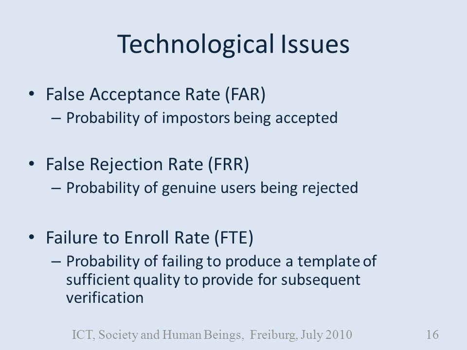 Technological Issues False Acceptance Rate (FAR) – Probability of impostors being accepted False Rejection Rate (FRR) – Probability of genuine users being rejected Failure to Enroll Rate (FTE) – Probability of failing to produce a template of sufficient quality to provide for subsequent verification ICT, Society and Human Beings, Freiburg, July 201016