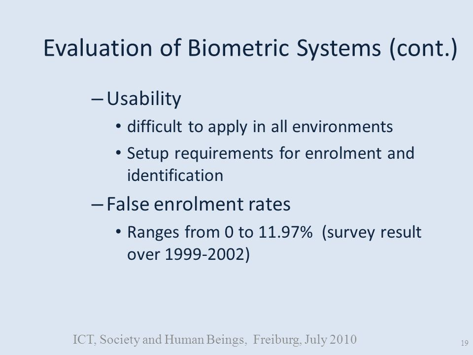 Evaluation of Biometric Systems (cont.) – Usability difficult to apply in all environments Setup requirements for enrolment and identification – False enrolment rates Ranges from 0 to 11.97% (survey result over 1999-2002) ICT, Society and Human Beings, Freiburg, July 2010 19