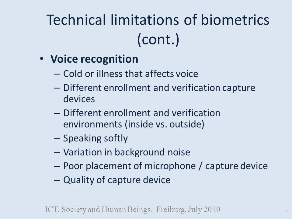 Technical limitations of biometrics (cont.) Voice recognition – Cold or illness that affects voice – Different enrollment and verification capture devices – Different enrollment and verification environments (inside vs.