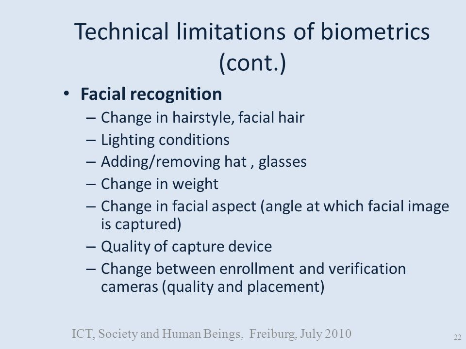 Technical limitations of biometrics (cont.) Facial recognition – Change in hairstyle, facial hair – Lighting conditions – Adding/removing hat, glasses – Change in weight – Change in facial aspect (angle at which facial image is captured) – Quality of capture device – Change between enrollment and verification cameras (quality and placement) ICT, Society and Human Beings, Freiburg, July 2010 22