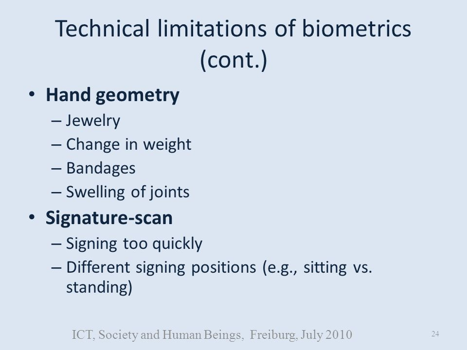 Technical limitations of biometrics (cont.) Hand geometry – Jewelry – Change in weight – Bandages – Swelling of joints Signature-scan – Signing too quickly – Different signing positions (e.g., sitting vs.