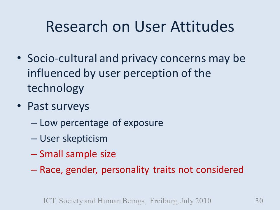 Research on User Attitudes Socio-cultural and privacy concerns may be influenced by user perception of the technology Past surveys – Low percentage of exposure – User skepticism – Small sample size – Race, gender, personality traits not considered ICT, Society and Human Beings, Freiburg, July 201030