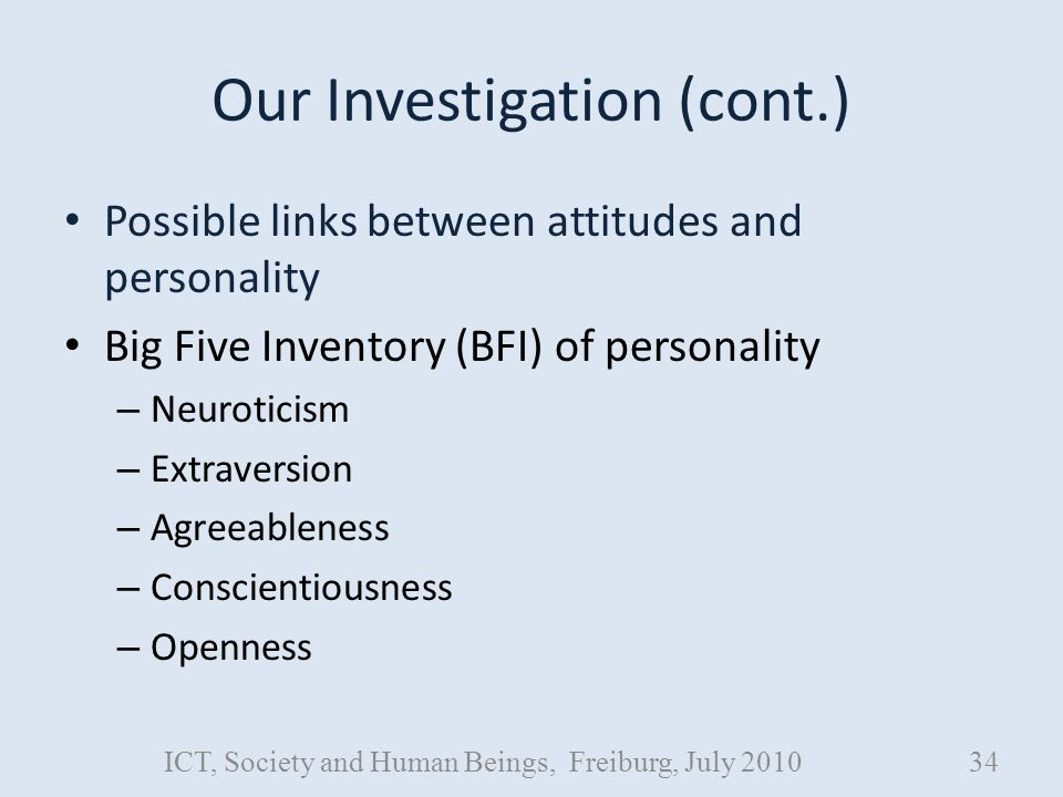 Our Investigation (cont.) Possible links between attitudes and personality Big Five Inventory (BFI) of personality – Neuroticism – Extraversion – Agreeableness – Conscientiousness – Openness ICT, Society and Human Beings, Freiburg, July 201034