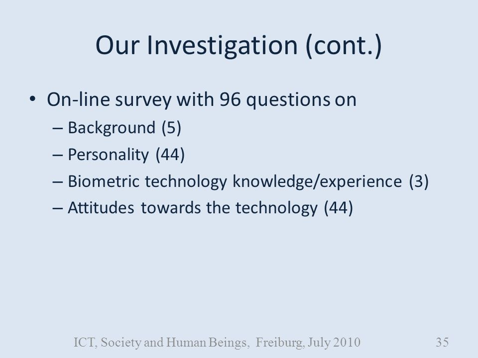 Our Investigation (cont.) On-line survey with 96 questions on – Background (5) – Personality (44) – Biometric technology knowledge/experience (3) – Attitudes towards the technology (44) ICT, Society and Human Beings, Freiburg, July 201035