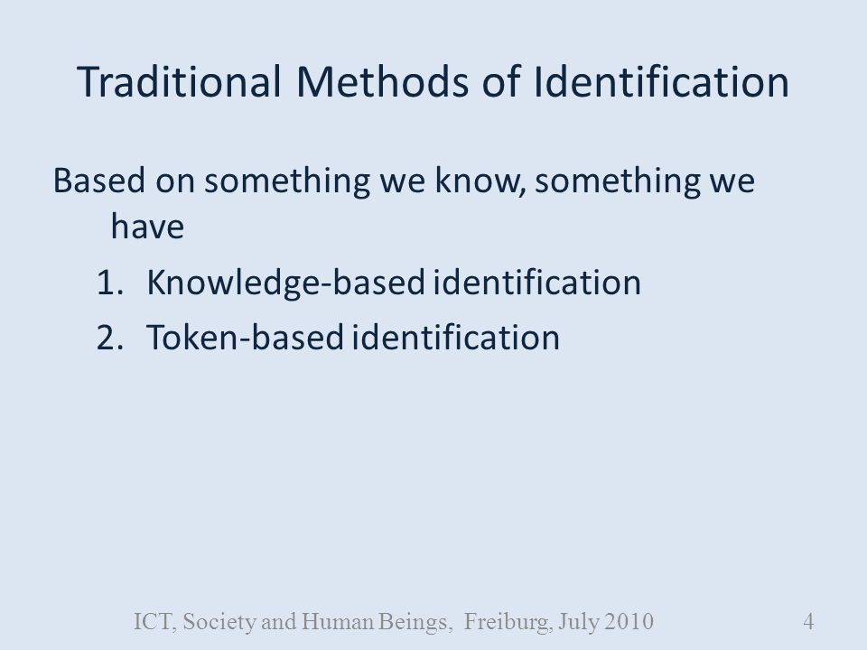 Traditional Methods of Identification Based on something we know, something we have 1.Knowledge-based identification 2.Token-based identification ICT, Society and Human Beings, Freiburg, July 20104
