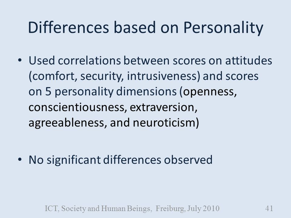 Differences based on Personality Used correlations between scores on attitudes (comfort, security, intrusiveness) and scores on 5 personality dimensions (openness, conscientiousness, extraversion, agreeableness, and neuroticism) No significant differences observed ICT, Society and Human Beings, Freiburg, July 201041