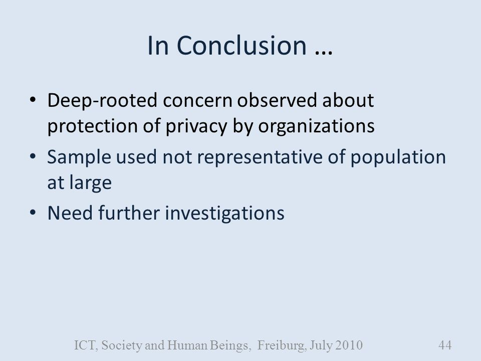 In Conclusion … Deep-rooted concern observed about protection of privacy by organizations Sample used not representative of population at large Need further investigations ICT, Society and Human Beings, Freiburg, July 201044