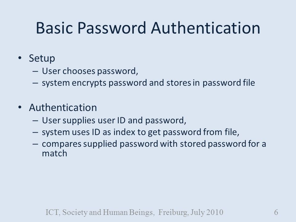 Basic Password Authentication Setup – User chooses password, – system encrypts password and stores in password file Authentication – User supplies user ID and password, – system uses ID as index to get password from file, – compares supplied password with stored password for a match ICT, Society and Human Beings, Freiburg, July 20106