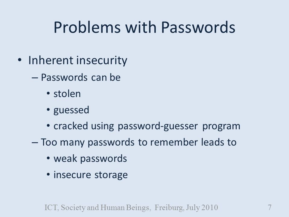 Problems with Passwords Inherent insecurity – Passwords can be stolen guessed cracked using password-guesser program – Too many passwords to remember leads to weak passwords insecure storage ICT, Society and Human Beings, Freiburg, July 20107