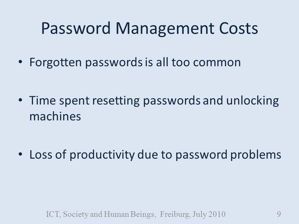 Password Management Costs Forgotten passwords is all too common Time spent resetting passwords and unlocking machines Loss of productivity due to password problems ICT, Society and Human Beings, Freiburg, July 20109