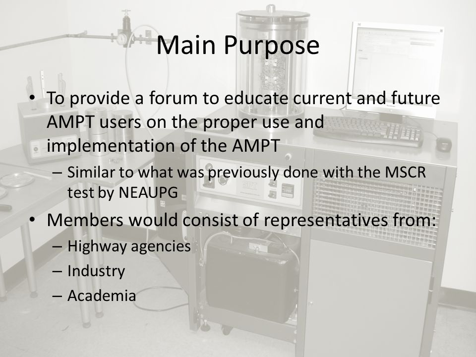 Main Purpose To provide a forum to educate current and future AMPT users on the proper use and implementation of the AMPT – Similar to what was previously done with the MSCR test by NEAUPG Members would consist of representatives from: – Highway agencies – Industry – Academia
