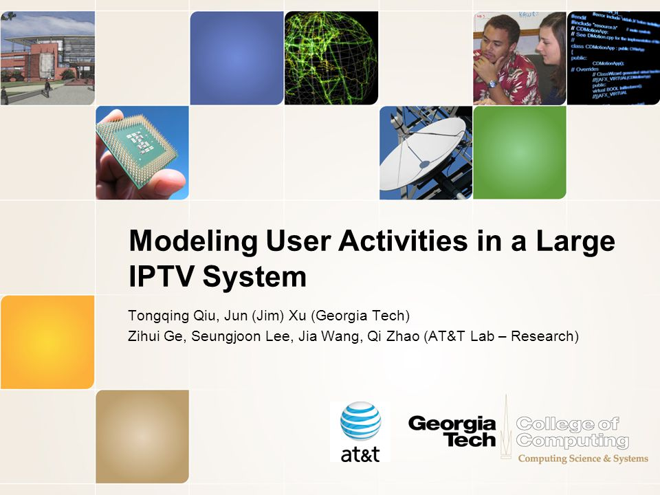 Modeling User Activities in a Large IPTV System Tongqing Qiu, Jun (Jim) Xu (Georgia Tech) Zihui Ge, Seungjoon Lee, Jia Wang, Qi Zhao (AT&T Lab – Research)