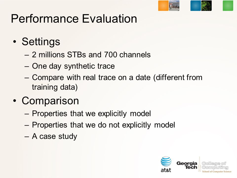 Performance Evaluation Settings –2 millions STBs and 700 channels –One day synthetic trace –Compare with real trace on a date (different from training data) Comparison –Properties that we explicitly model –Properties that we do not explicitly model –A case study