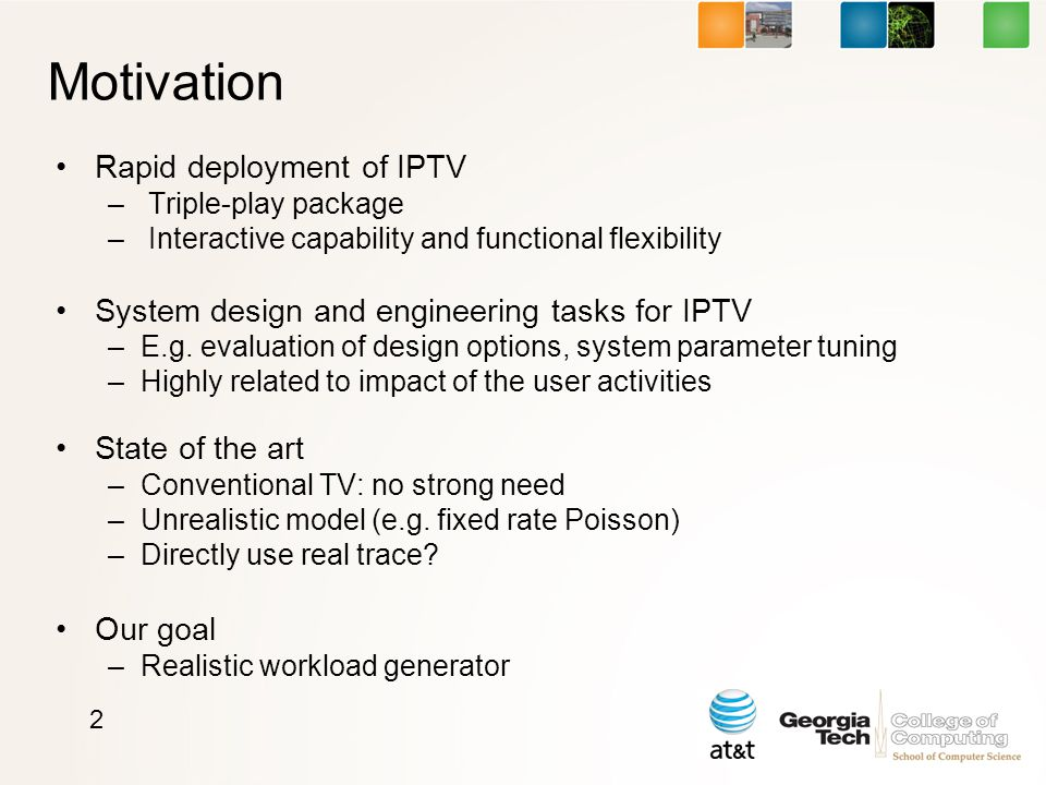 Motivation Rapid deployment of IPTV – Triple-play package – Interactive capability and functional flexibility System design and engineering tasks for IPTV –E.g.