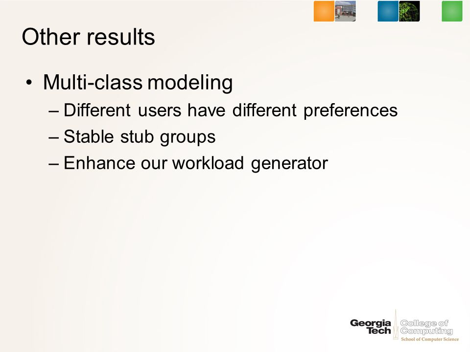 Other results Multi-class modeling –Different users have different preferences –Stable stub groups –Enhance our workload generator