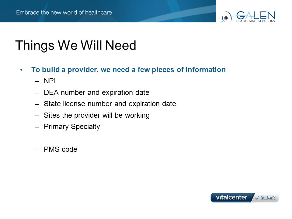 Things We Will Need To build a provider, we need a few pieces of information –NPI –DEA number and expiration date –State license number and expiration