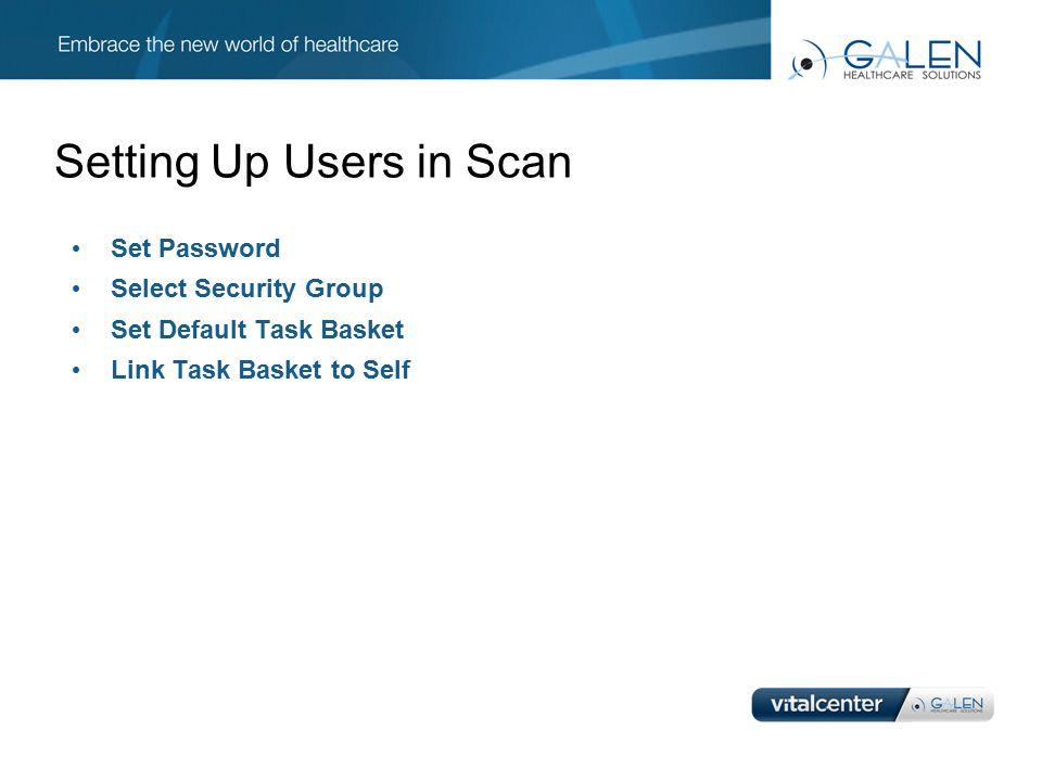 Setting Up Users in Scan Set Password Select Security Group Set Default Task Basket Link Task Basket to Self