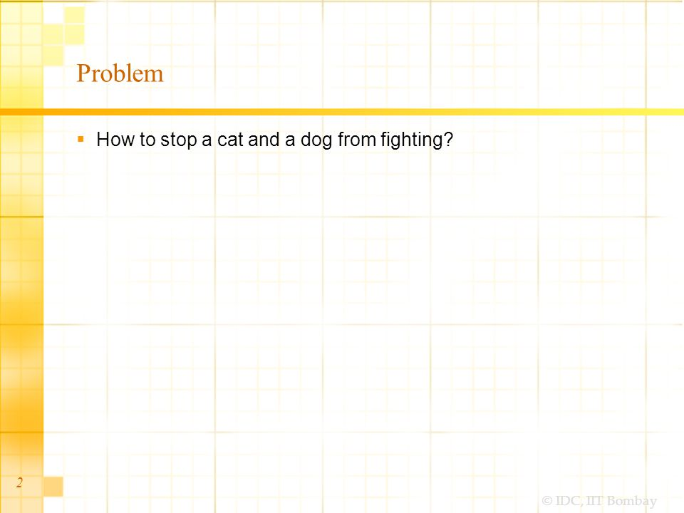 © IDC, IIT Bombay Problem  How to stop a cat and a dog from fighting? 2